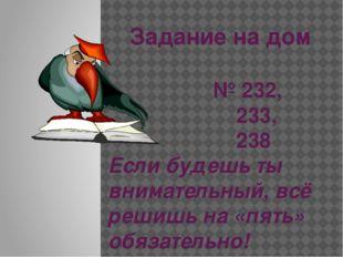 Задание на дом № 232, 233, 238 Если будешь ты внимательный, всё решишь на «пя