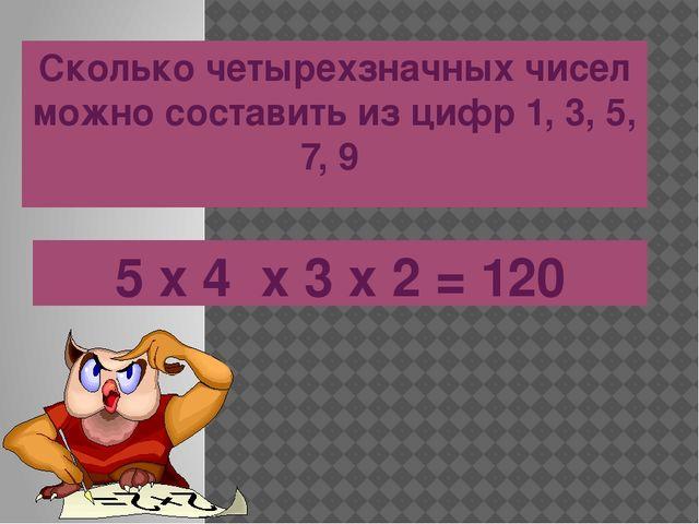Сколько четырехзначных чисел можно составить из цифр 1, 3, 5, 7, 9 5 х 4 х 3...
