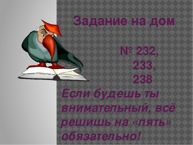 Задание на дом № 232, 233, 238 Если будешь ты внимательный, всё решишь на «пя...