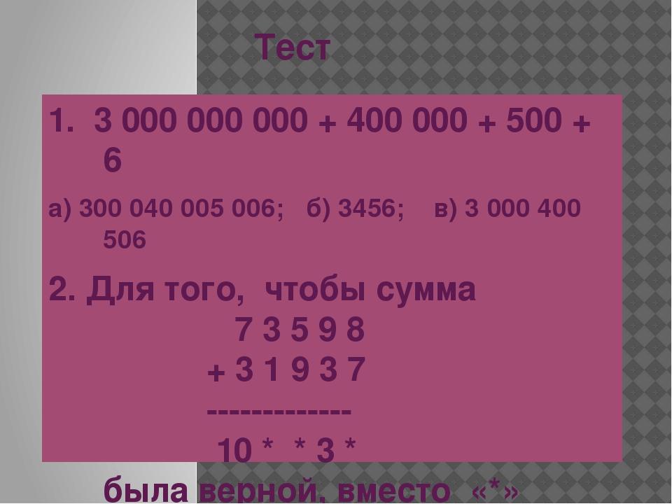 Тест 1. 3 000 000 000 + 400 000 + 500 + 6 а) 300 040 005 006; б) 3456; в) 3 0...