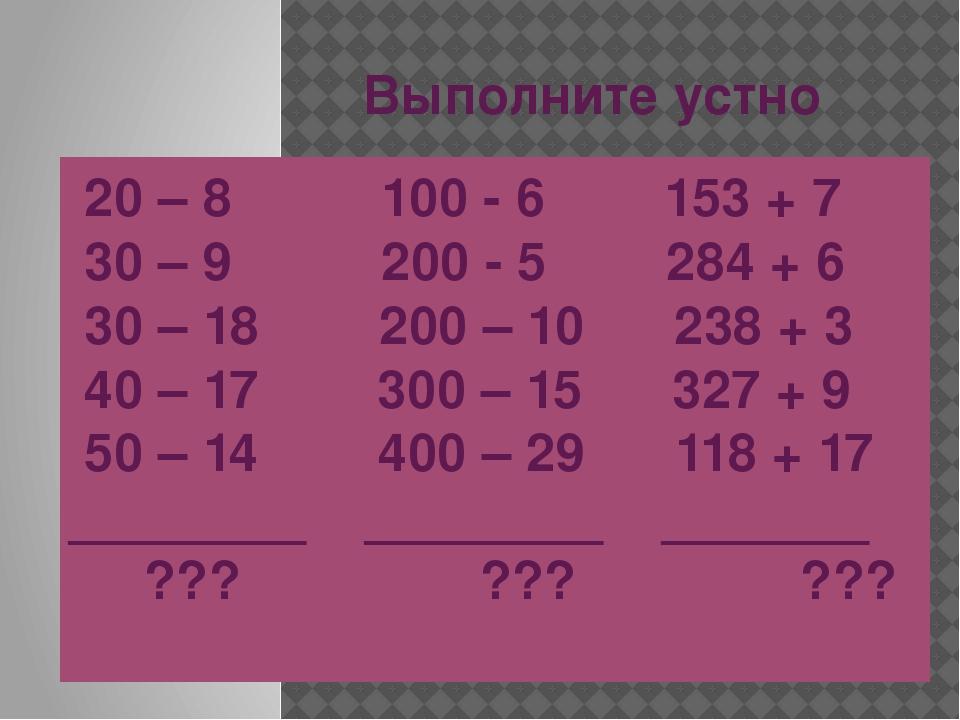 Выполните устно 20 – 8 100 - 6 153 + 7 30 – 9 200 - 5 284 + 6 30 – 18 200 – 1...