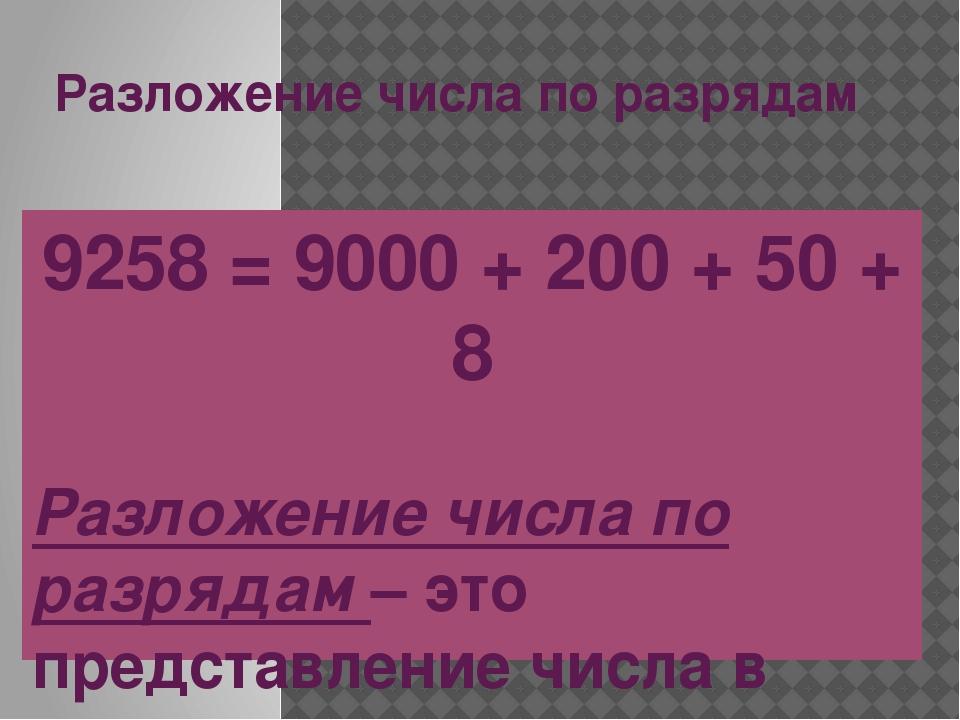 Разложение числа по разрядам 9258 = 9000 + 200 + 50 + 8 Разложение числа по р...