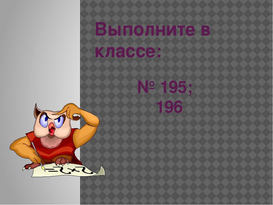 Выполните в классе: № 195; 196