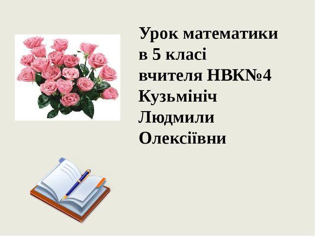 Урок математики в 5 класі вчителя НВК№4 Кузьмініч Людмили Олексіївни