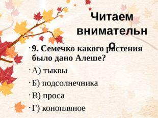 9. Семечко какого растения было дано Алеше? А) тыквы Б) подсолнечника В) про