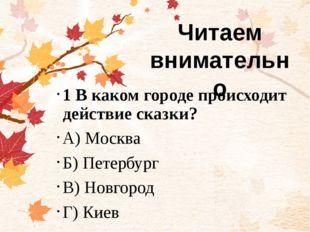 1 В каком городе происходит действие сказки? А) Москва Б) Петербург В) Новго