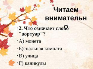 """2. Что означает слово """"дортуар""""? А) монета Б)спальная комната В) улица Г) ка"""