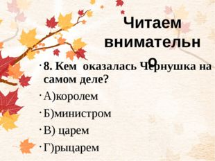 8. Кем оказалась Чернушка на самом деле? А)королем Б)министром В) царем Г)ры