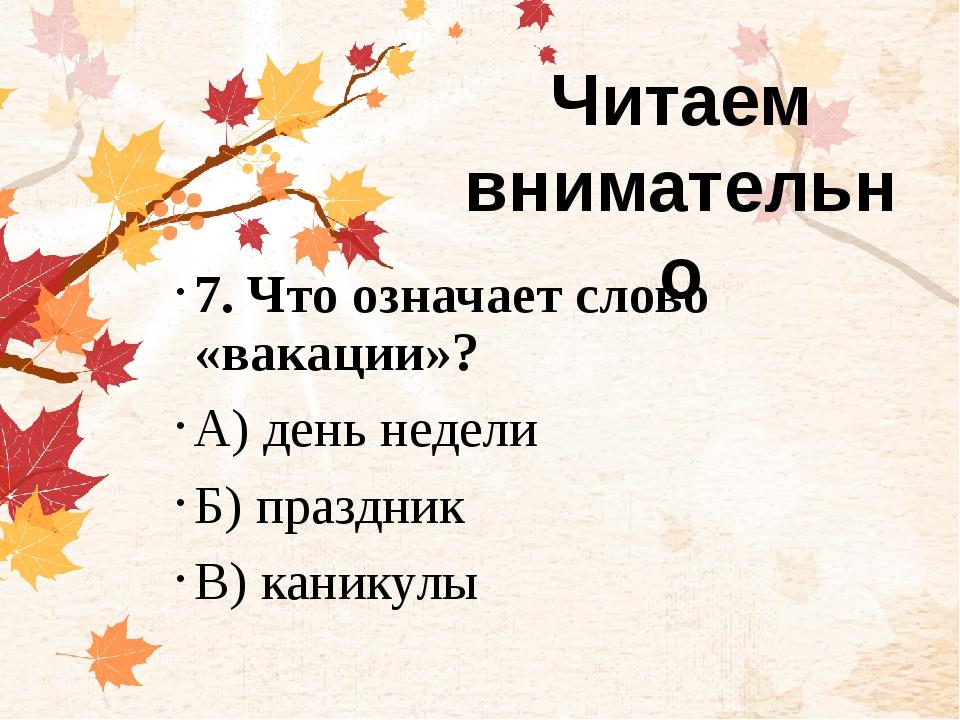 7. Что означает слово «вакации»? А) день недели Б) праздник В) каникулы Чита...