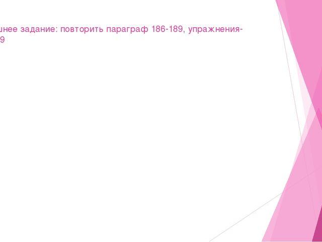 Домашнее задание: повторить параграф 186-189, упражнения- 467,469