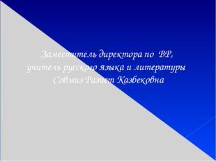 Заместитель директора по ВР, учитель русского языка и литературы Совмиз Разие