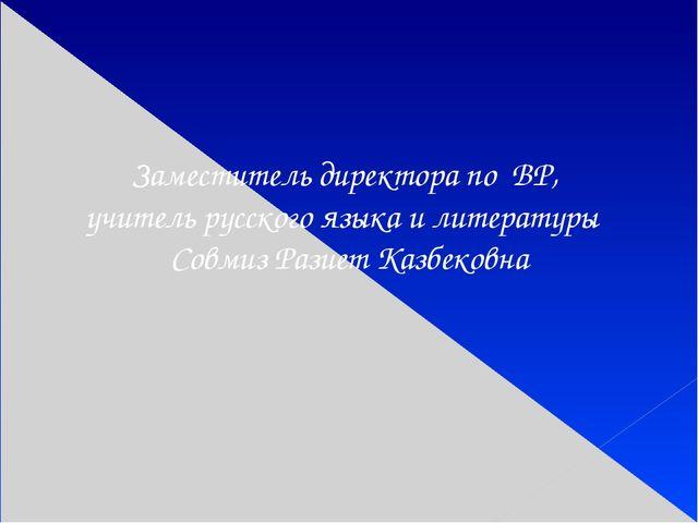 Заместитель директора по ВР, учитель русского языка и литературы Совмиз Разие...