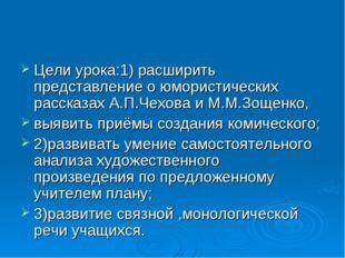 Цели урока:1) расширить представление о юмористических рассказах А.П.Чехова и