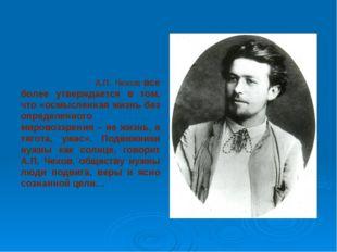 А.П. Чехов все более утверждается в том, что «осмысленная жизнь без определе