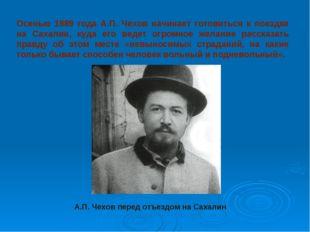 Осенью 1889 года А.П. Чехов начинает готовиться к поездке на Сахалин, куда ег