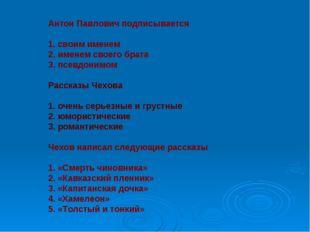 Антон Павлович подписывается 1. своим именем 2. именем своего брата 3. псевдо