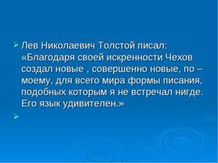 Лев Николаевич Толстой писал: «Благодаря своей искренности Чехов создал новые