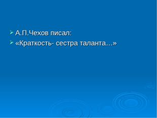 А.П.Чехов писал: «Краткость- сестра таланта…»
