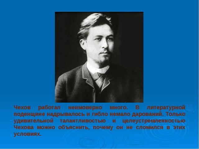 Чехов работал неимоверно много. В литературной поденщине надрывалось и гибло...