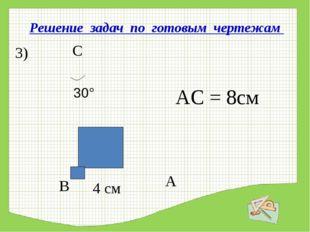 Решение задач по готовым чертежам АС = 8см 3) 4 см В А С 30°