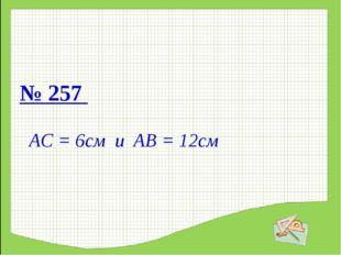 № 257 АС = 6см и АВ = 12см