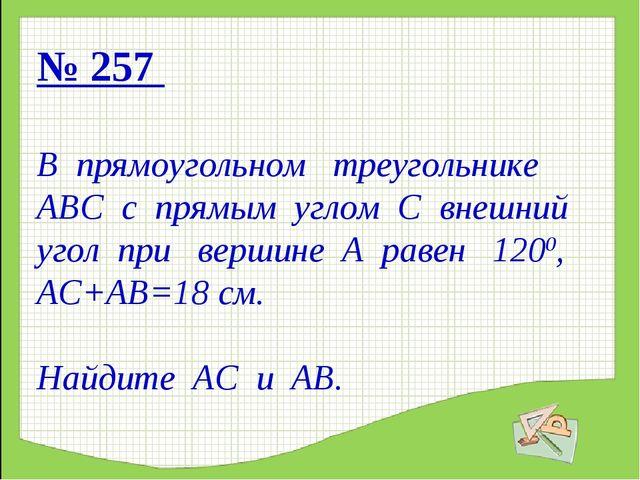 № 257 В прямоугольном треугольнике АВС с прямым углом С внешний угол при верш...