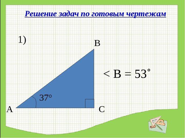 Решение задач по готовым чертежам 1) 37° А С В < В = 53˚