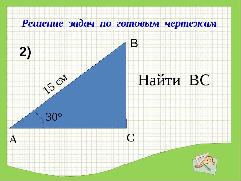 Решение задач по готовым чертежам Найти ВС 2) 15 см 30° А С В
