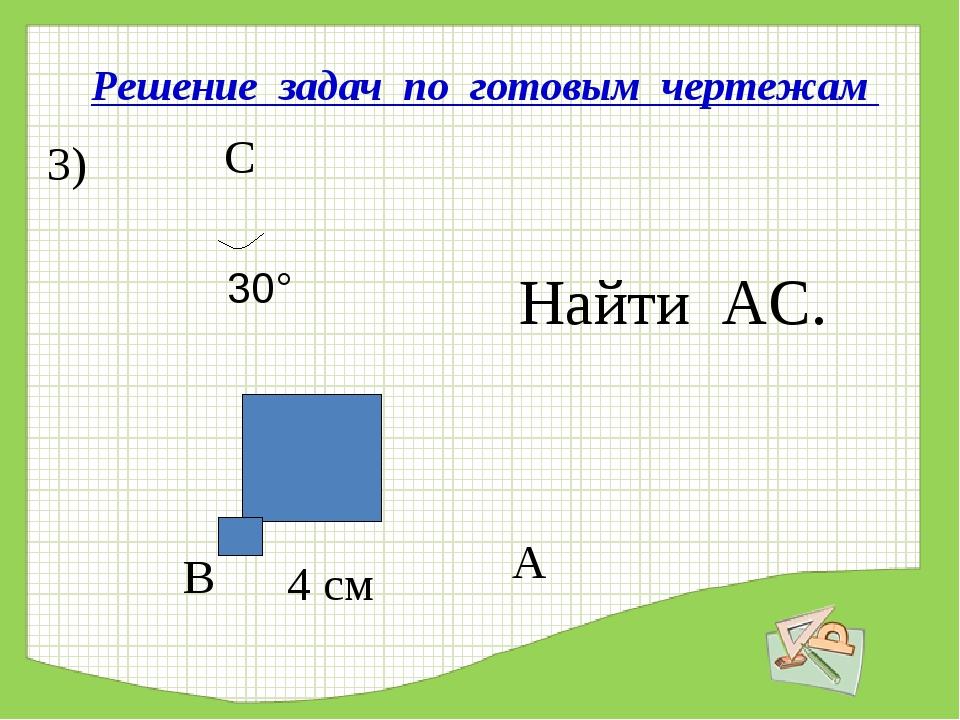 Решение задач по готовым чертежам Найти АС. 3) 4 см В А С 30°