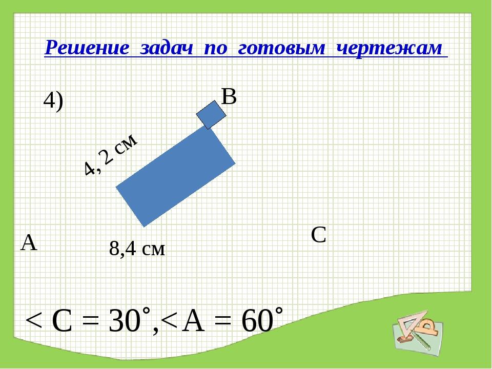 Решение задач по готовым чертежам А В С 4) 4, 2 см 8,4 см < С = 30˚,< А = 60˚