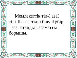 Мемлекеттік тіл-қазақ тілі. Қазақ тілін білу-әрбір қазақстандық азаматтың бо