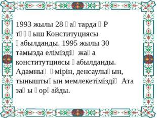 1993 жылы 28 қаңтарда ҚР тұңғыш Конституциясы қабылданды. 1995 жылы 30 тамыз