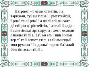 Патриот – ұлтын сүйетін, өз тарихын, туған тілін құрметтейтін, ұрпақтан ұрпа