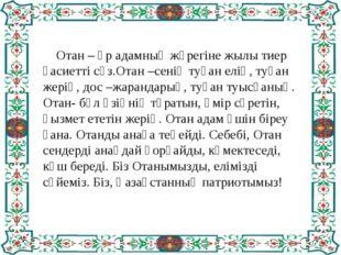 Отан – әр адамның жүрегіне жылы тиер қасиетті сөз.Отан –сенің туған елің, ту