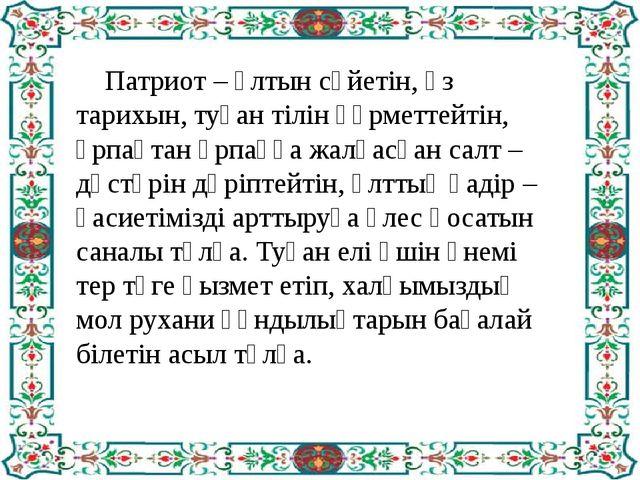 Патриот – ұлтын сүйетін, өз тарихын, туған тілін құрметтейтін, ұрпақтан ұрпа...