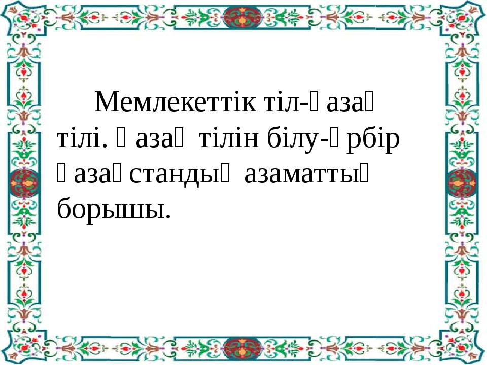 Мемлекеттік тіл-қазақ тілі. Қазақ тілін білу-әрбір қазақстандық азаматтың бо...