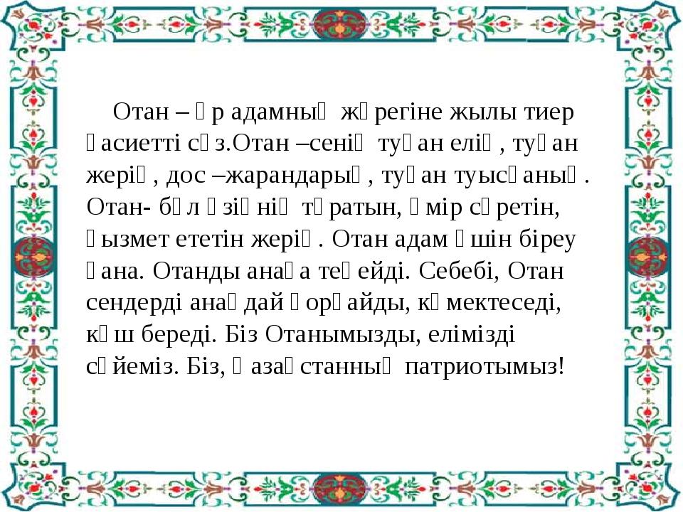 Отан – әр адамның жүрегіне жылы тиер қасиетті сөз.Отан –сенің туған елің, ту...