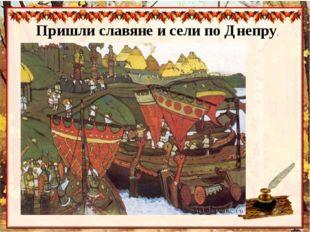 Пришли славяне и сели по Днепру.