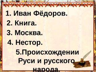 1. Иван Фёдоров. 2. Книга. 3. Москва. 4. Нестор. 5.Происхождении Руси и русс