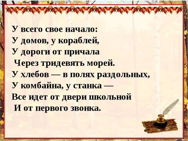 У всего свое начало: У домов, у кораблей, У дороги от причала Через тридевять...