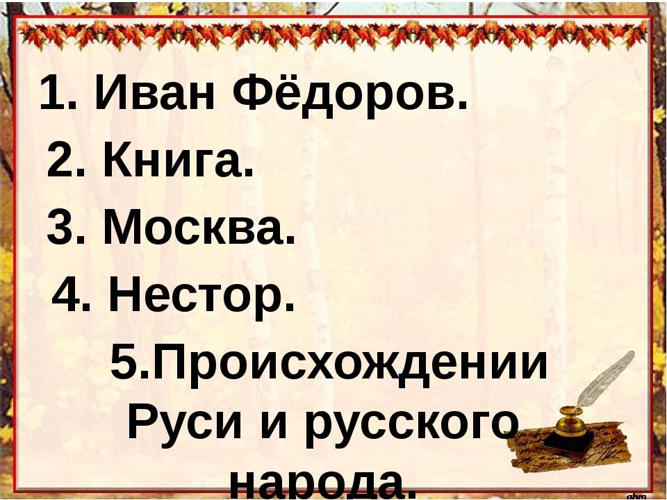 1. Иван Фёдоров. 2. Книга. 3. Москва. 4. Нестор. 5.Происхождении Руси и русс...