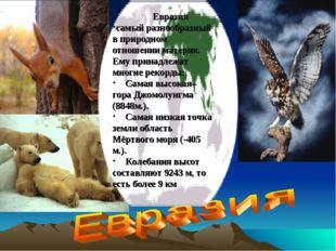 Евразия самый разнообразный в природном отношении материк. Ему принадлежат м