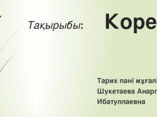 Тақырыбы: Корея Тарих пәні мұғалімі: Шукетаева Анаргул Ибатуллаевна