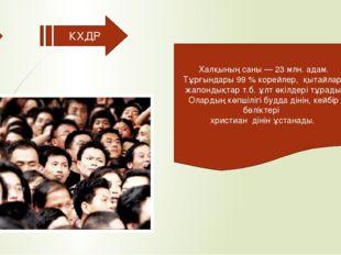 КХДР Халқының саны — 23 млн. адам. Тұрғындары 99 % корейлер, қытайлар, жапон