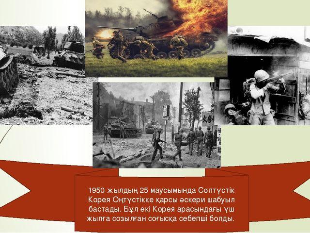 1950 жылдың 25 маусымында Солтүстік Корея Оңтүстікке қарсы әскери шабуыл баст...