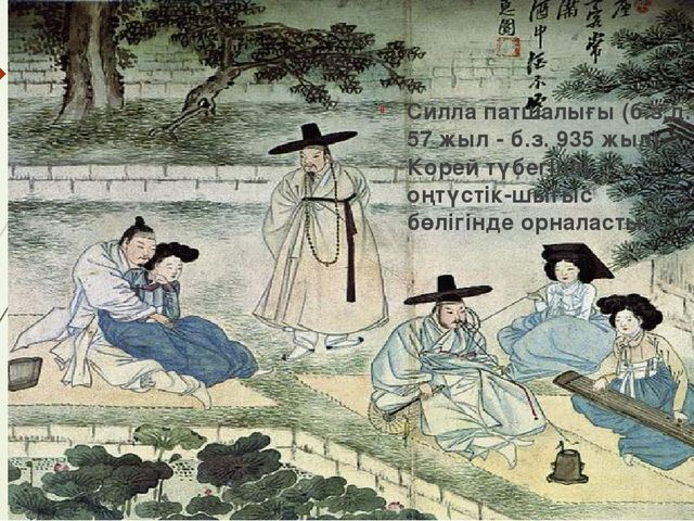 Силла патшалығы (б.з.д. 57 жыл - б.з. 935 жыл) Корей түбегінің оңтүстік-шығыс...