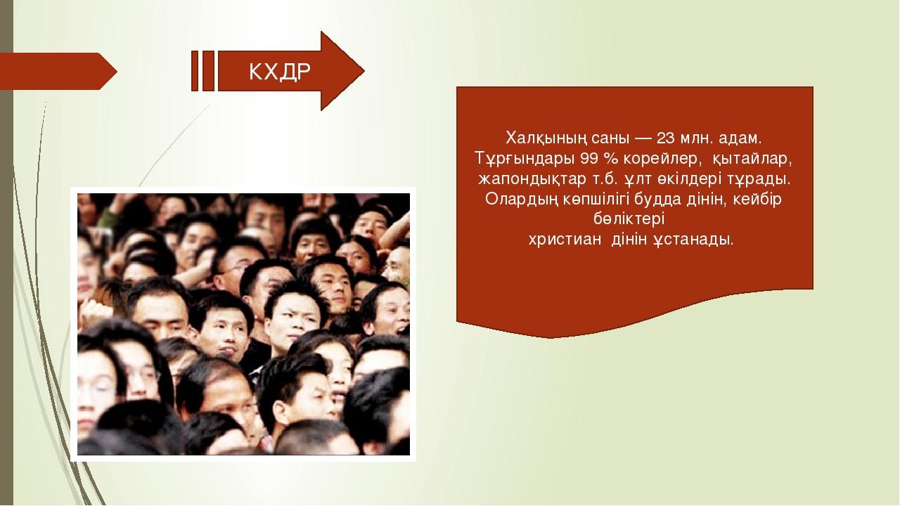 КХДР Халқының саны — 23 млн. адам. Тұрғындары 99 % корейлер, қытайлар, жапон...