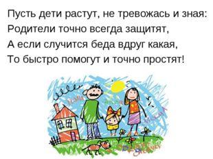 Пусть дети растут, не тревожась и зная: Родители точно всегда защитят, А если