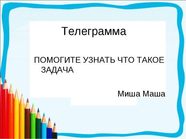 Телеграмма ПОМОГИТЕ УЗНАТЬ ЧТО ТАКОЕ ЗАДАЧА Миша Маша