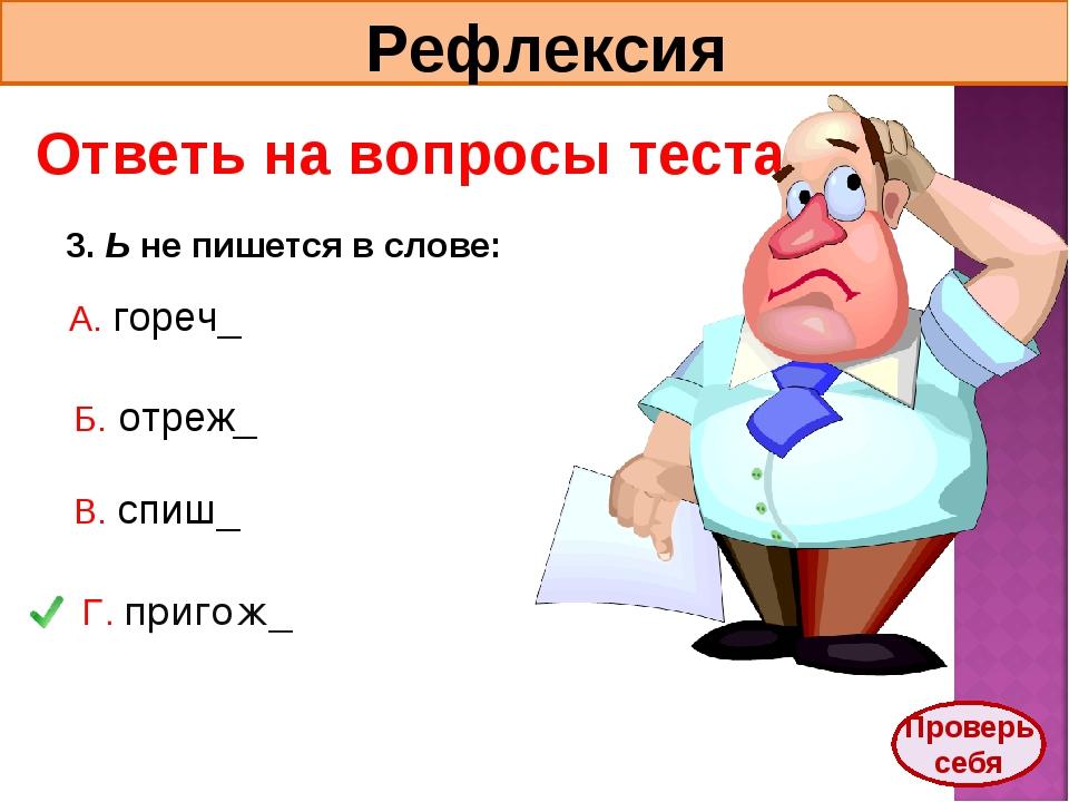 Рефлексия Ответь на вопросы теста. 3. Ь не пишется в слове: А. гореч_ Б. отре...